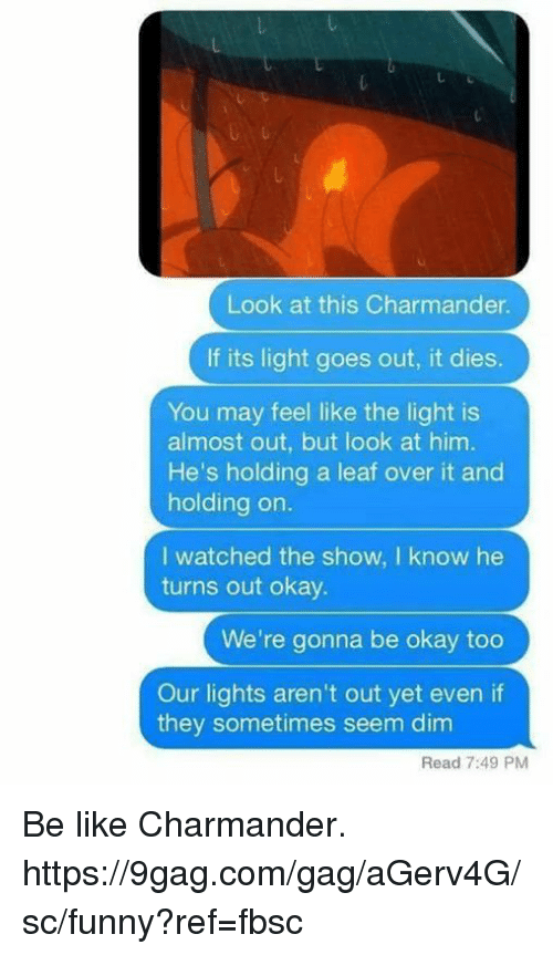 charmander: Look at this Charmander.  If its light goes out, it dies.  You may feel like the light is  almost out, but look at him.  He's holding a leaf over it and  holding on.  I watched the show, I know he  turns out okay.  We're gonna be okay too  Our lights aren't out yet even if  they sometimes seem dim  Read 7:49 PM Be like Charmander.  https://9gag.com/gag/aGerv4G/sc/funny?ref=fbsc