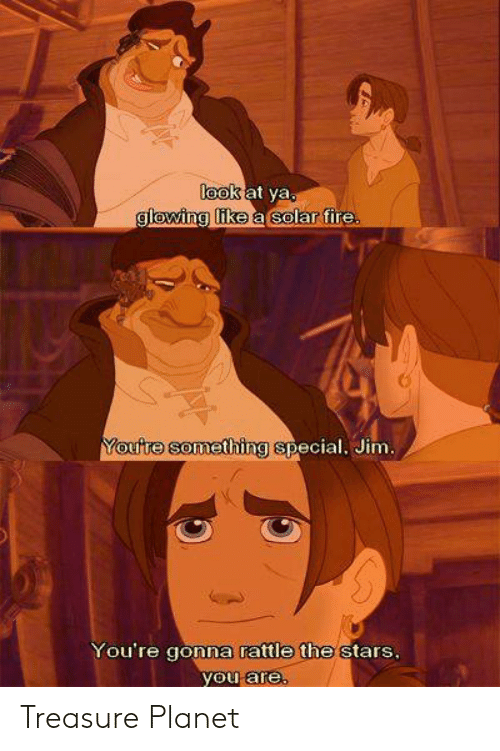Memes, Stars, and 🤖: look  at ya  glowing uke a solar tire  omething special. Jim  You're gonna rattle the stars  you are Treasure Planet