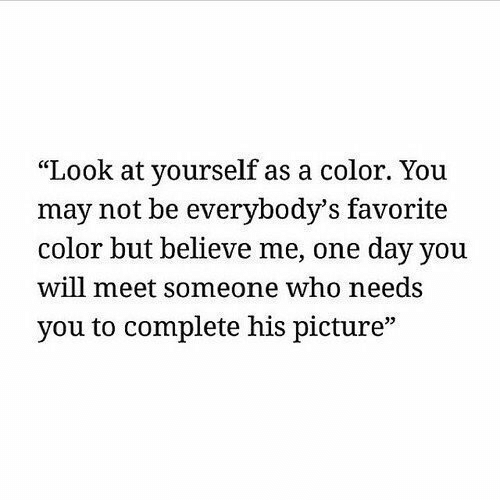 """Who, Color, and One: """"Look at yourself as a color. You  may not be everybody's favorite  color but believe me, one day you  will meet someone who needs  you to complete his picture""""  35"""