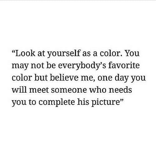 """Who, Color, and One: """"Look at yourself as a color. You  may not be everybody'S favorite  color but believe me, one day you  will meet someone who needs  you to complete his picture"""""""