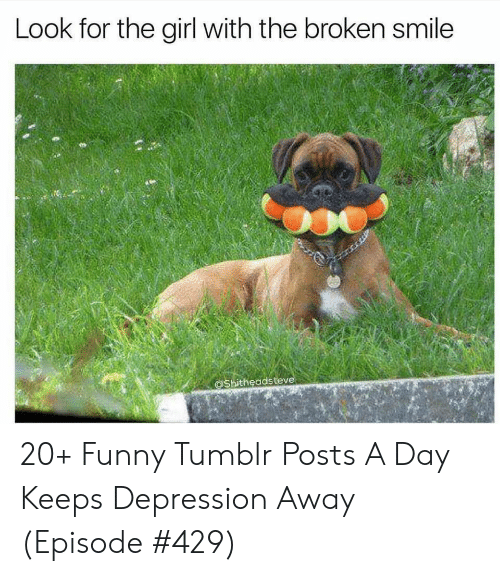 Funny, Tumblr, and Depression: Look for the girl with the broken smile  @Shitheadsteve 20+ Funny Tumblr Posts A Day Keeps Depression Away (Episode #429)