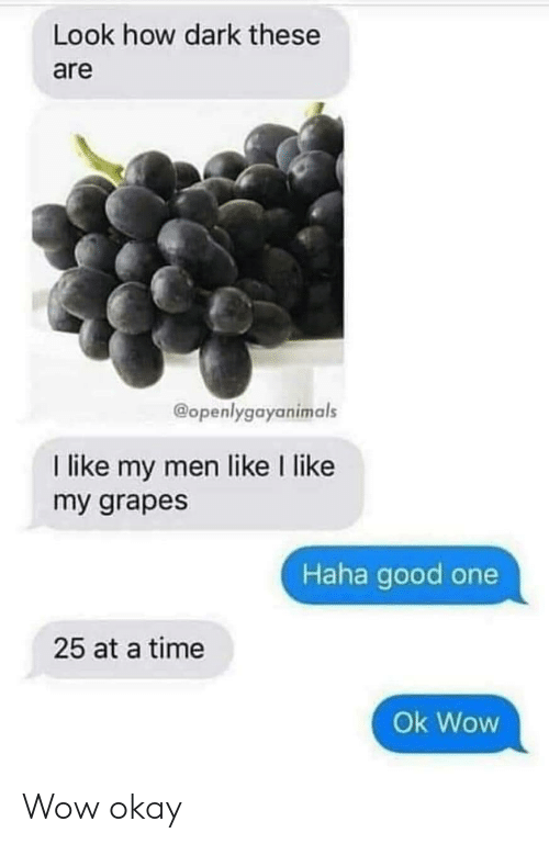 Wow, Good, and Okay: Look how dark these  are  @openlygayanimals  I like my men like I like  my grapes  Haha good one  25 at a time  Ok Wow Wow okay