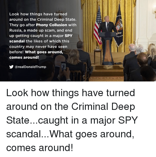 Russia, Scandal, and Never: Look how things have turned  around on the Criminal Deep State.  They go after Phony Collusion with  Russia, a made up scam, and end  up getting caught in a major SPY  scandal the likes of which this  country may never have seen  before! What goes around,  comes around!  @realDonaldTrump Look how things have turned around on the Criminal Deep State...caught in a major SPY scandal...What goes around, comes around!