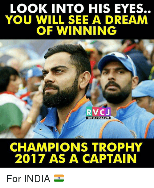 A Dream, Memes, and India: LOOK INTO HIS EYES.  YOU WILL SEE A DREAM  OF WINNING  RVC J  WWW. RVCU.COM  CHAMPIONS TROPHY  2017 AS A CAPTAIN For INDIA 🇮🇳