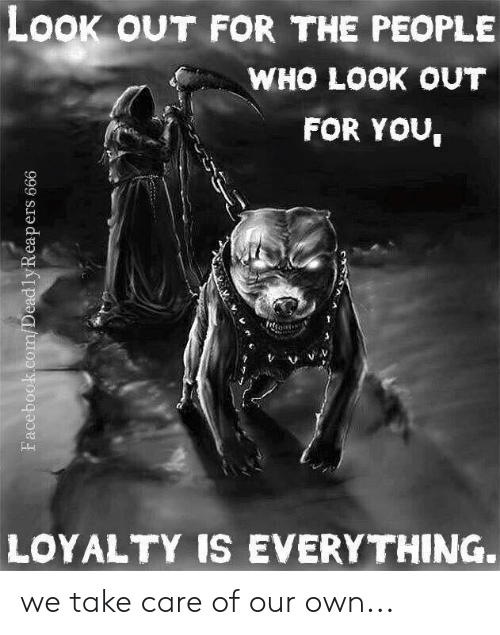 Memes, 🤖, and Take Care: LOOk oUT FOR THE PEOPLE  WHO LOOK OUT  FOR YOU,  LOYALTY IS EVERYTHING. we take care of our own...