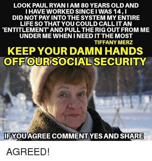 Life, Memes, and Tiffany: LOOK PAULRYAN I AM 80 YEARS OLD AND  I HAVE WORKED SINCE I WAS 14,I  DID NOT PAY INTO THE SYSTEM MY ENTIRE  LIFE SO THAT YOU COULD CALL IT AN  ENTITLEMENT AND PULL THE RIG OUT FROM ME  UNDER ME WHEN I NEED IT THE MOST  TIFFANY MERZ  KEEP YOUR DAMN HANDS  OFF OUR SOCIAL SECURITY  0  IFYQUAGREE COMMENTYES AND SHARE AGREED!