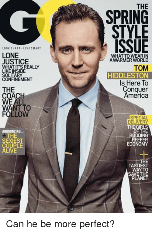 Hiddlestoners: LOOK SHARP LIVE SMART  LONE  JUSTICE  WHAT IT'S REALLY  LIKE INSIDE  SOLITARY  CONFINEMENT  THE  COACH  WE ALL  WANT TO  FOLLOW  ANNOUNCING  THE  SEXIEST  COUPLE  ALIVE  THE  SPRING  STYLE  ISSUE  WHAT TO WEAR IN  A WARMER WORLD  TOM  HIDDLESTON  Is Here To  Conquer  America  SPECIAL  DELIVERY  THE GIRLS  OF THE  BUDDING  EEFER  ECONOMY  TASTIEST  WAY TO  SAVE THE  PLANET Can he be more perfect?