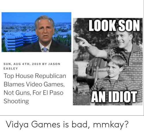 republican: LOOK SON  SUN, AUG 4TH, 2019 BY JASON  EASLEY  Top House Republican  Blames Video Games,  AN IDIOT  Not Guns, For El Paso  Shooting  m Vidya Games is bad, mmkay?