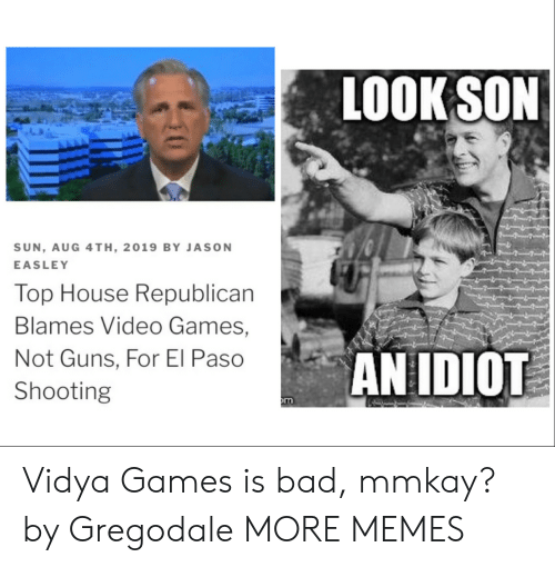 republican: LOOK SON  SUN, AUG 4TH, 2019 BY JASON  EASLEY  Top House Republican  Blames Video Games,  AN IDIOT  Not Guns, For El Paso  Shooting  m Vidya Games is bad, mmkay? by Gregodale MORE MEMES