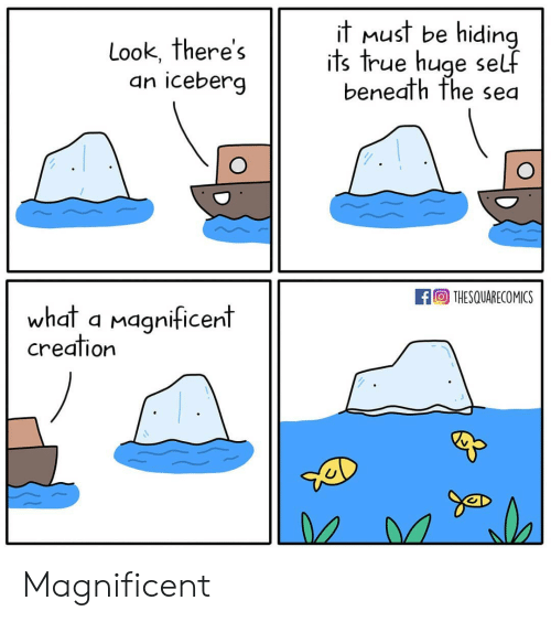 Memes, True, and Magnificent: Look, There s  an iceberg  T MuST be hidina  its true huge self  beneath fhe sea  回THESQUARECOMICS  whdt a magnificent  creation  Can Magnificent