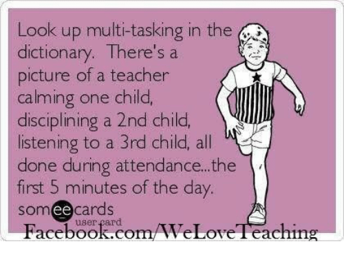 Attendance: Look up multi-tasking in the  dictionary. There's a  picture of a teacher  calming one child,  disciplining a 2nd child,  listening to a 3rd child, all  done during attendance.. .the  first 5 minutes of the day.  somee cards  Facebook.com/WeLoveTeaching  user çard