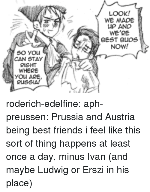 Friends, Target, and Tumblr: LOOK!  WE MADE  UP AND  WE'RE  BEST BUDS  NOW!  So YOu  CAN STAY  RIGHT  WHERE  YOU ARE roderich-edelfine:  aph-preussen: Prussia and Austria being best friends  i feel like this sort of thing happens at least once a day, minus Ivan (and maybe Ludwig or Erszi in his place)