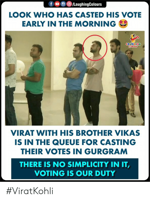Simplicity: LOOK WHO HAS CASTED HIS VOTE  EARLY IN THE MORNING  LAUGHING  VIRAT WITH HIS BROTHER VIKAS  IS IN THE QUEUE FOR CASTING  THEIR VOTES IN GURGRAM  THERE IS NO SIMPLICITY IN IT  VOTING IS OUR DUTY #ViratKohli