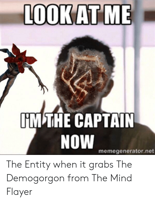 Mind, Net, and Now: LOOKAT ME  IM THE CAPTAIN  NOW  memegenerator.net The Entity when it grabs The Demogorgon from The Mind Flayer