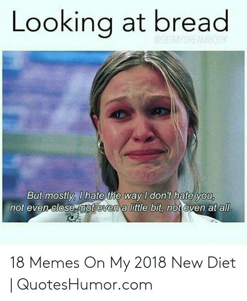 Quoteshumor: Looking at bread  But mostly, U hate the way I don't hate you  not even close not evem a little bit, not even at all 18 Memes On My 2018 New Diet | QuotesHumor.com