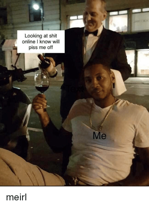 Piss Me Off: Looking at shit  online l know will  piss me off meirl