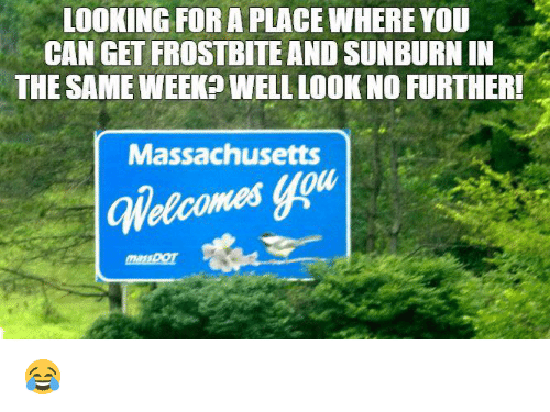 Memes, Massachusetts, and 🤖: LOOKING FOR A PLACEWHEREYOU  CAN GET FROSTBITE AND SUNBURNIN  THE SAME WEEK WELL LOOK NO FURTHER!  Massachusetts 😂