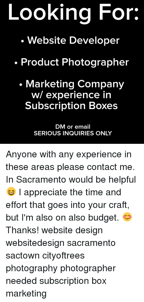 Subscripter: Looking For:  Website Developer  Product Photographer  Marketing Company  w/ experience in  Subscription Boxes  DM or email  SERIOUS INQUIRIES ONLY Anyone with any experience in these areas please contact me. In Sacramento would be helpful 😆 I appreciate the time and effort that goes into your craft, but I'm also on also budget. 😊 Thanks! website design websitedesign sacramento sactown cityoftrees photography photographer needed subscription box marketing