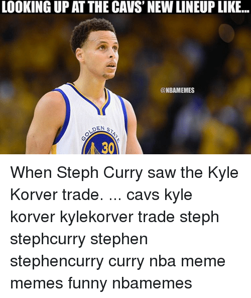 Kyle Korver: LOOKING UP AT THE CAVS NEWLINEUP LIKE...  @NBAMEMES  DEN S  30 When Steph Curry saw the Kyle Korver trade. ... cavs kyle korver kylekorver trade steph stephcurry stephen stephencurry curry nba meme memes funny nbamemes