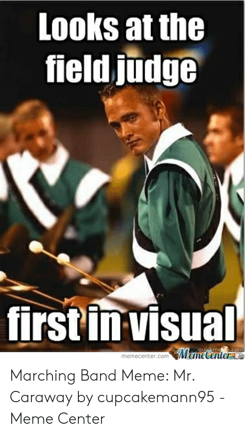 Marching Band Meme: Looks at the  field judge  first in visual  memecenter.com Marching Band Meme: Mr. Caraway by cupcakemann95 - Meme Center