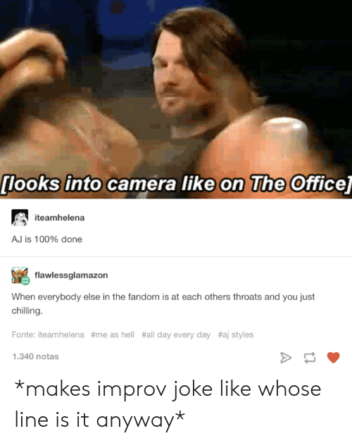 Aj Styles: [looks into camera like on The Office]  iteamhelena  AJ is 100% done  flawlessglamazon  When everybody else in the fandom is at each others throats and you just  chilling.  Fonte: iteamhelena #me as hell #all day every day #aj styles  1.340 notas *makes improv joke like whose line is it anyway*