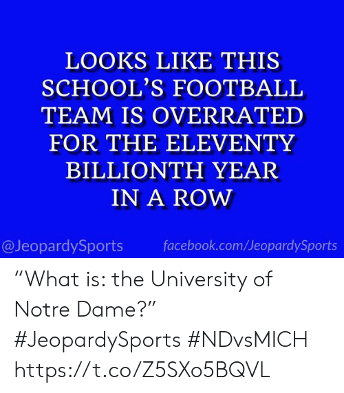 "facebook.com: LOOKS LIKE THIS  SCHOOL'S FOOTBALL  TEAM IS OVERRATED  FOR THE ELEVENTY  BILLIONTH YEAR  IN A ROW  @JeopardySports  facebook.com/JeopardySports ""What is: the University of Notre Dame?"" #JeopardySports #NDvsMICH https://t.co/Z5SXo5BQVL"