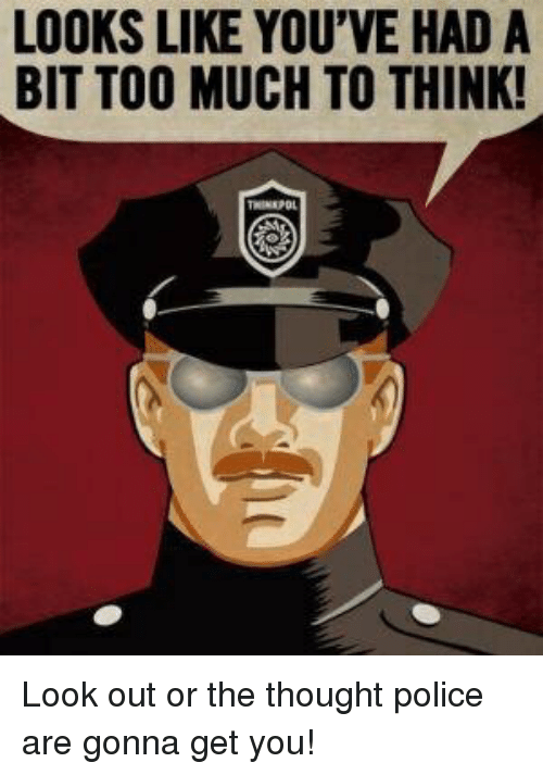 Police, Too Much, and Thought: LOOKS LIKE YOU'VE HAD A  BIT TOO MUCH TO THINK! Look out or the thought police are gonna get you!