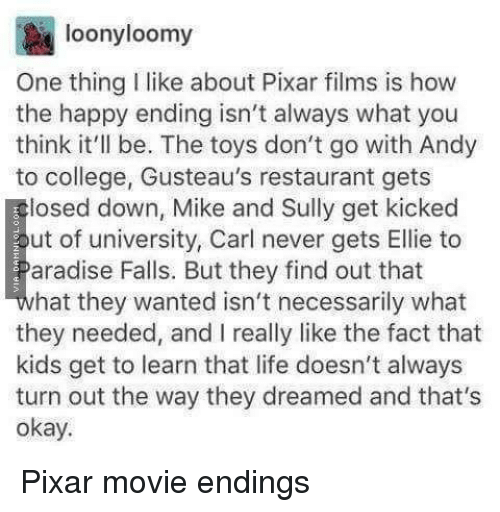 College, Life, and Pixar: loonyloomy  One thing I like about Pixar films is how  the happy ending isn't always what you  think it'll be. The toys don't go with Andy  to college, Gusteau's restaurant gets  losed down, Mike and Sully get kicked  ut of university, Carl never gets Ellie to  aradise Falls. But they find out that  hat they wanted isn't necessarily what  they needed, and I really like the fact that  kids get to learn that life doesn't always  turn out the way they dreamed and that's  okay. <p>Pixar movie endings</p>