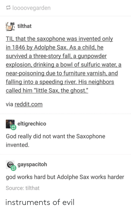 """Drinking, Fall, and God: loooovegarden  REl tilthat  I LI  TIL that the saxophone was invented onl  in 1846 by Adolphe Sax. As a child, he  survived a three-story fall, a gunpowder  explosion, drinking a bowl of sulfuric water, a  near-poisoning due to furniture varnish, and  falling into a speeding river. His neighbors  called him """"little Sax, the ghost.""""  via reddit.com  eltigrechico  God really did not want the Saxophone  invented  gayspacitoh  god works hard but Adolphe Sax works harder  Source: tilthat instruments of evil"""