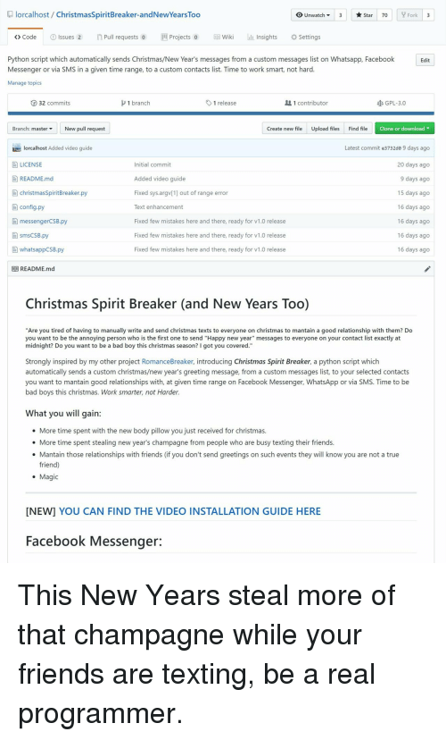 "Bad, Bad Boys, and Christmas: lorcalhost/ ChristmasSpiritBreaker-andNewYears Too  OUnwatch3  Star 70  Fork 3  > Code  ①Issues 2  n Pull requests o  뻔Projects 0  EE}Wiki  lliinsights  *Settings  Python script which automatically sends Christmas/New Year's messages from a custom messages list on Whatsapp, Facebook  Messenger or via SMS in a given time range, to a custom contacts list. Time to work smart, not hard  Manage topics  Edit  ⓡ 32 commits  1 branch  1 release  1 contributor  GPL-3.0  Branch: master ▼  New pull request  Create new fileUpload filesFind file  Clone or download  Latest commit e3732de 9 days ago  20 days ago  9 days ago  15 days ago  16 days ago  16 days ago  16 days ago  16 days ago  lorcalhost Added video guide  LICENSE  E README.md  Initial commit  Added video guide  Fixed sys.argv[1] out of range error  Text enhancement  Fixed few mistakes here and there, ready for v1.0 release  Fixed few mistakes here and there, ready for v1.0 release  Fixed few mistakes here and there, ready for v1.0 release  christmasSpiritBreaker.py  目config.py  自messengerCSB.py  smsCSB.py  [-] whatsappCSB.ру  目目README.md  Christmas Spirit Breaker (and New Years Too)  ""Are you tired of having to manually write and send christmas texts to everyone on christmas to mantain a good relationship with them? Do  you want to be the annoying person who is the first one to send ""Happy new year"" messages to everyone on your contact list exactly at  midnight? Do you want to be a bad boy this christmas season? I got you covered.""  Strongly inspired by my other project RomanceBreaker, introducing Christmas Spirit Breaker, a python script which  automatically sends a custom christmas/new year's greeting message, from a custom messages list, to your selected contacts  you want to mantain good relationships with, at given time range on Facebook Messenger, WhatsApp or via SMS. Time to be  bad boys this christmas. Work smarter, not Harder  What you will gain:  e More time spent with the new body pillow you just received for christmas  e More time spent stealing new year's champagne from people who are busy texting their friends  Mantain those relationships with friends (if you don't send greetings on such events they will know you are not a true  friend)  Magic  [NEW] YOU CAN FIND THE VIDEO INSTALLATION GUIDE HERE  Facebook Messenger: This New Years steal more of that champagne while your friends are texting, be a real programmer."