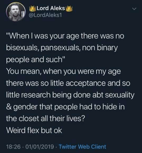 "Weird Flex But: Lord Aleks  @LordAleks1  ""When l was your age there was no  bisexuals, pansexuals, non binary  people and such""  You mean, when you were my age  there was so little acceptance and so  little research being done abt sexuality  & gender that people had to hide in  the closet all their lives?  Weird flex but ok  18:26 01/01/2019 Twitter Web Client"