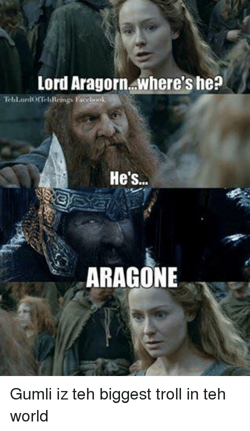 Trollings: Lord Aragorn where's he?  lorTel  He's..  ARAGONE Gumli iz teh biggest troll in teh world