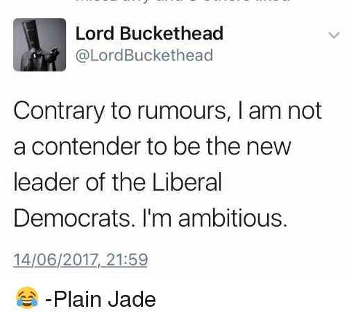 Lord Buckethead: Lord Buckethead  @Lord Buckethead  Contrary to rumours, l am not  a contender to be the new  leader of the Liberal  Democrats. I'm ambitious.  14/06/2017, 21:59 😂 -Plain Jade