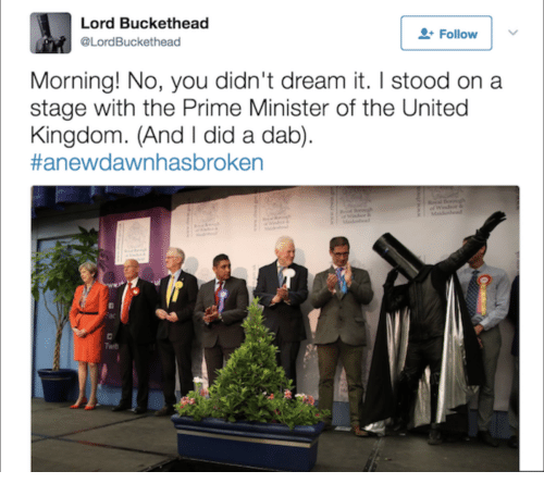 Lord Buckethead: Lord Buckethead  @LordBuckethead  Follow   v  Morning! No, you didn't dream it. I stood on a  stage with the Prime Minister of the United  Kingdom. (And I did a dab)  #anewdawn hasbroken  Twib
