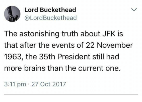 Lord Buckethead: Lord Buckethead  @LordBuckethead  The astonishing truth about JFK is  that after the events of 22 November  1963, the 35th President still had  more brains than the current one.  3:11 pm 27 Oct 2017