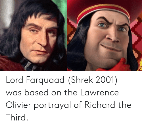Lawrence: Lord Farquaad (Shrek 2001) was based on the Lawrence Olivier portrayal of Richard the Third.