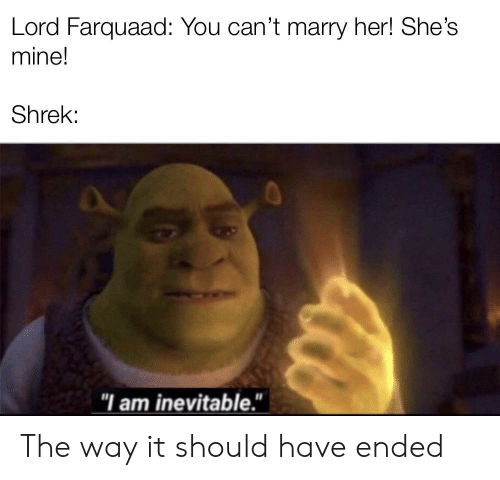 "Shrek, Her, and Mine: Lord Farquaad: You can't marry her! She's  mine!  Shrek:  ""I am inevitable."" The way it should have ended"