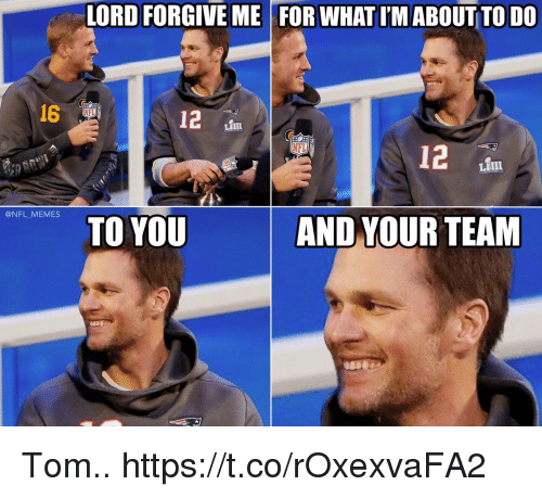 Football, Memes, and Nfl: LORD FORGIVE ME FOR WHAT I'M ABOUT TO DO  16  NFL  12  NFL  LIII  @NFL MEMES  TO YOU  AND YOUR TEAM Tom.. https://t.co/rOxexvaFA2