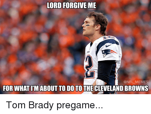 Cleveland Brown: LORD FORGIVE ME  @NFL MEMES  FOR WHAT IMABOUT TO DO TO THE CLEVELAND BROWNS Tom Brady pregame...