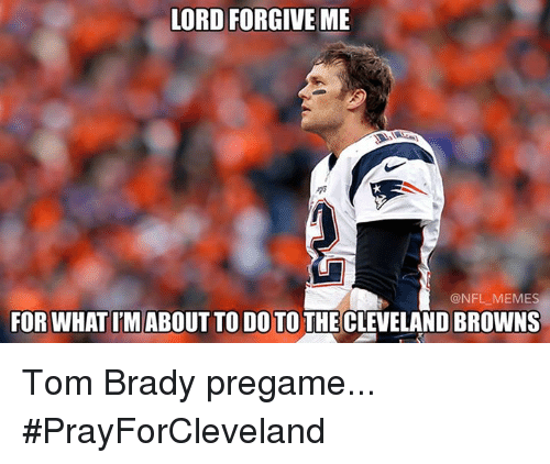 Cleveland Brown: LORD FORGIVE ME  @NFL MEMES  FOR WHATIM ABOUT TO DO TO THE CLEVELAND BROWNS Tom Brady pregame... #PrayForCleveland