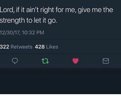 Let It Go: Lord, if it ain't right for me, give me the  strength to let it go.  12/30/17, 10:32 PM  322 Retweets 428 Likes  ti