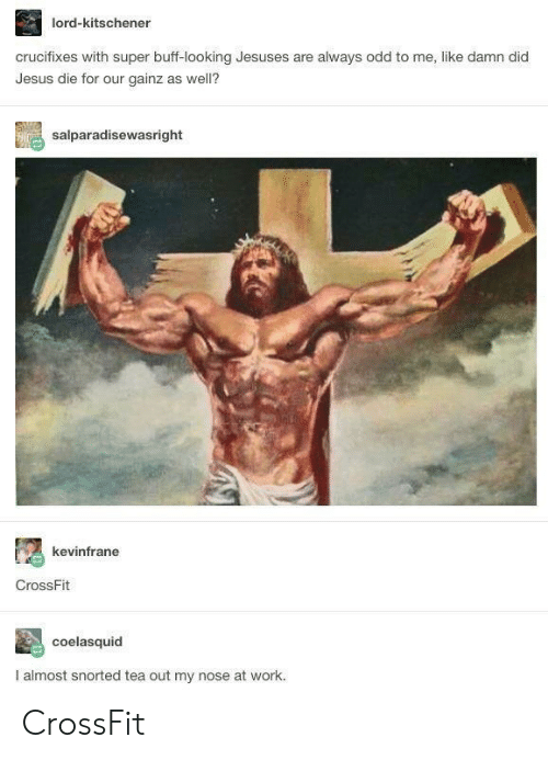 Gainz: lord-kitschener  crucifixes with super buff-looking Jesuses are always odd to me, like damn did  Jesus die for our gainz as well?  salparadisewasright  kevinfrane  CrossFit  coelasquid  I almost snorted tea out my nose at work. CrossFit