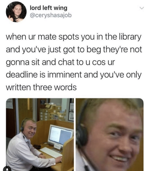 Chat, Library, and Got: lord left wing  @ceryshasajob  when ur mate spots you in the library  and you've just got to beg they're not  gonna sit and chat to u cos ur  deadline is imminent and you've only  written three words