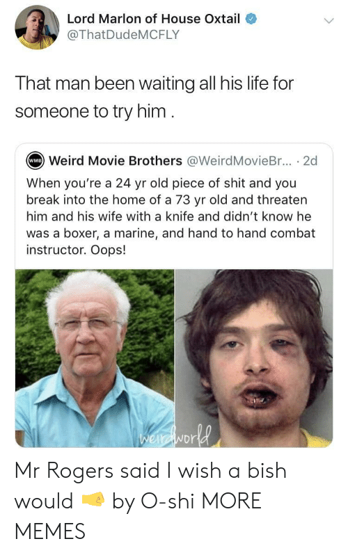 mr rogers: Lord Marlon of House Oxtail  @ThatDudeMCFLY  That man been waiting all his life for  someone to try him  Weird Movie Brothers @WeirdMovieBr... . 2d  WMB  When you're a 24 yr old piece of shit and you  break into the home of a 73 yr old and threaten  him and his wife with a knife and didn't know he  was a boxer, a marine, and hand to hand combat  instructor. Oops!  NDr Mr Rogers said I wish a bish would 🤜 by O-shi MORE MEMES