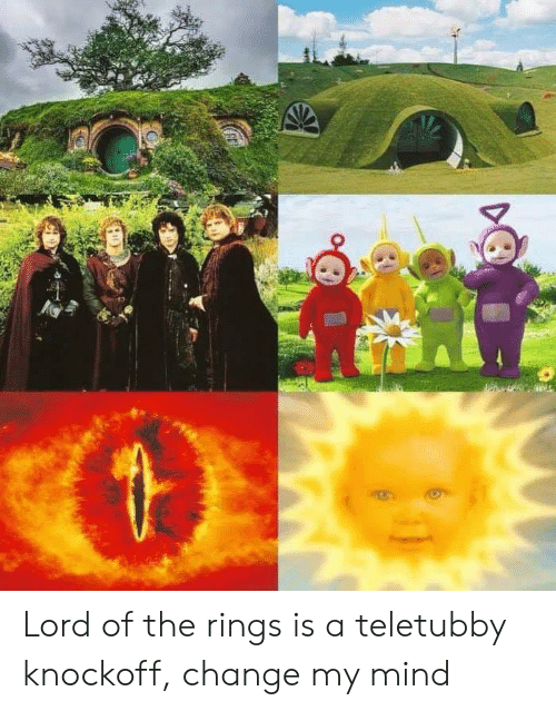 teletubby: Lord of the rings is a teletubby knockoff, change my mind