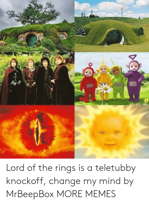 teletubby: Lord of the rings is a teletubby knockoff, change my mind by MrBeepBox MORE MEMES