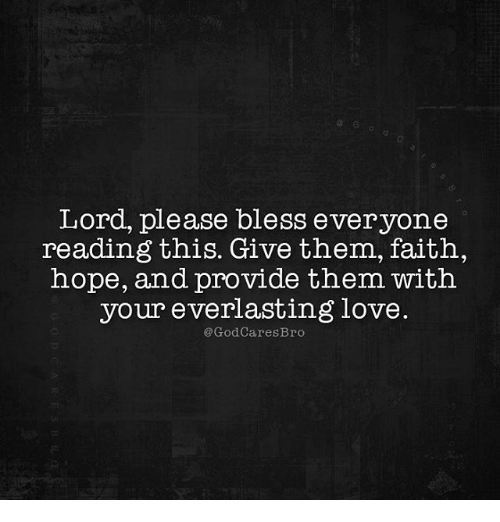 Nopeds: Lord, please bless ever yone  reading this. Give them, faith,  nope, and provide tnem with  your everlasting love.  @GodCaresBro