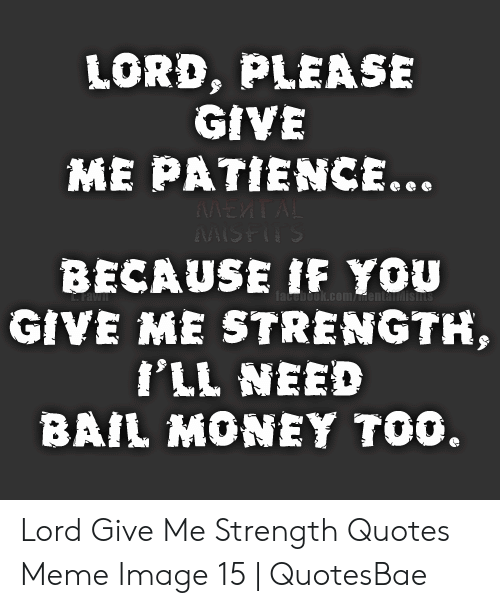Lord Please Give Me Patience Because If You Give Me Strength Ill