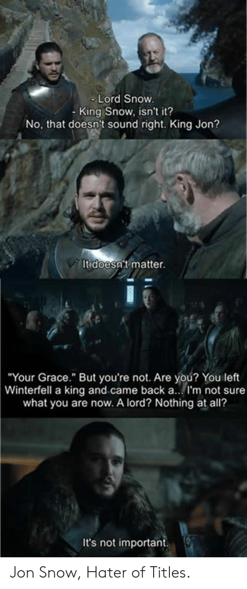 """hater: Lord Snow  - King Snow, isn't it?  No, that doesn't sound right. King Jon?  It doesn't matter.  Your Grace."""" But you're not. Are you? You left  Winterfell a king and came back a.. I'm not sure  what you are now. A lord? Nothing at all?  It's not important Jon Snow, Hater of Titles."""