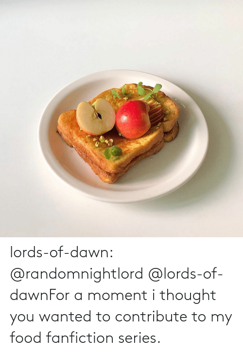 key: lords-of-dawn:  @randomnightlord   @lords-of-dawnFor a moment i thought you wanted to contribute to my food fanfiction series.